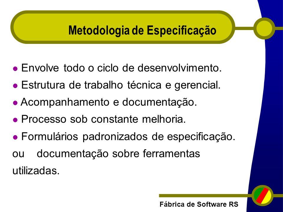 Fábrica de Software RS Metodologia de Especificação Envolve todo o ciclo de desenvolvimento. Estrutura de trabalho técnica e gerencial. Acompanhamento