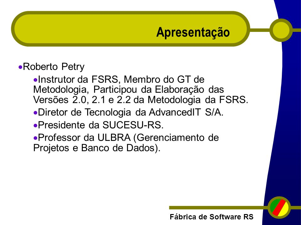Fábrica de Software RS Apresentação Roberto Petry Instrutor da FSRS, Membro do GT de Metodologia, Participou da Elaboração das Versões 2.0, 2.1 e 2.2