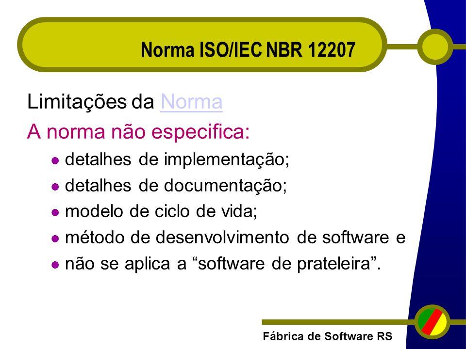 Fábrica de Software RS Limitações da NormaNorma A norma não especifica: detalhes de implementação; detalhes de documentação; modelo de ciclo de vida;