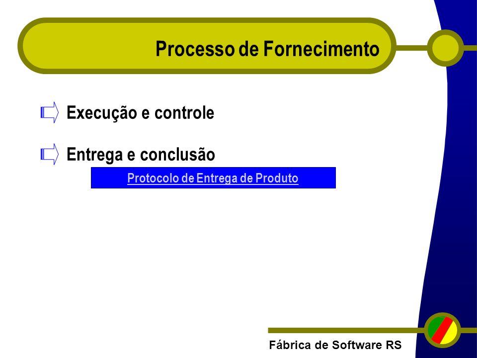 Fábrica de Software RS Processo de Fornecimento Execução e controle Entrega e conclusão Protocolo de Entrega de Produto