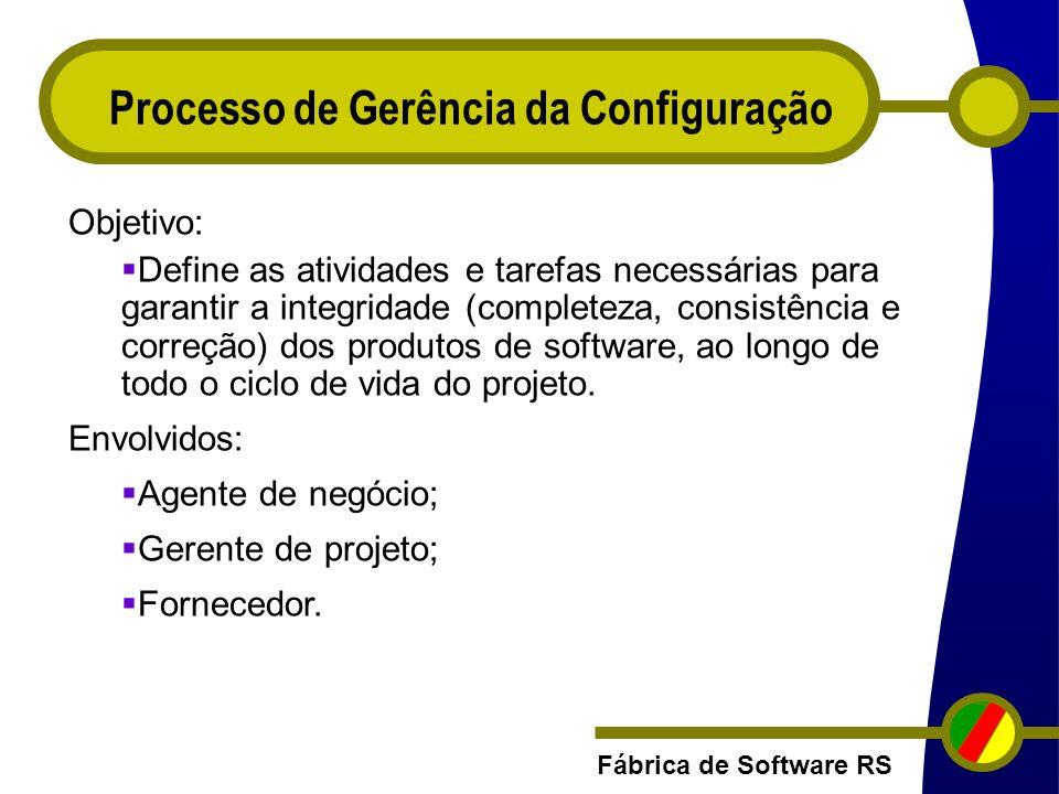 Fábrica de Software RS Processo de Gerência da Configuração Objetivo: Define as atividades e tarefas necessárias para garantir a integridade (complete
