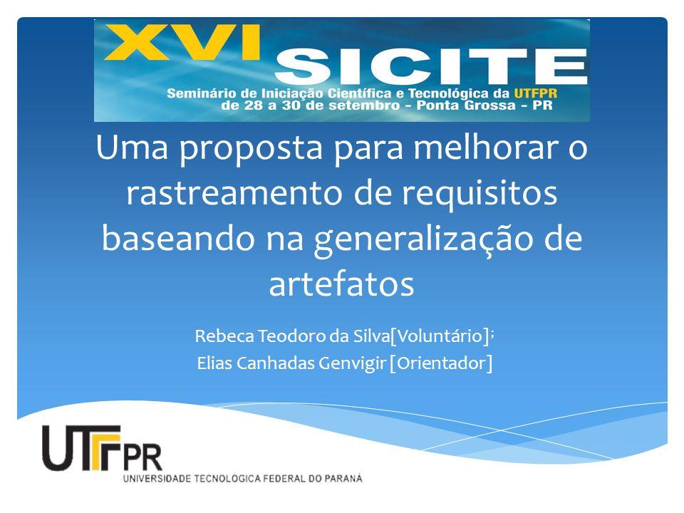 Uma proposta para melhorar o rastreamento de requisitos baseando na generalização de artefatos Rebeca Teodoro da Silva[Voluntário] ; Elias Canhadas Ge