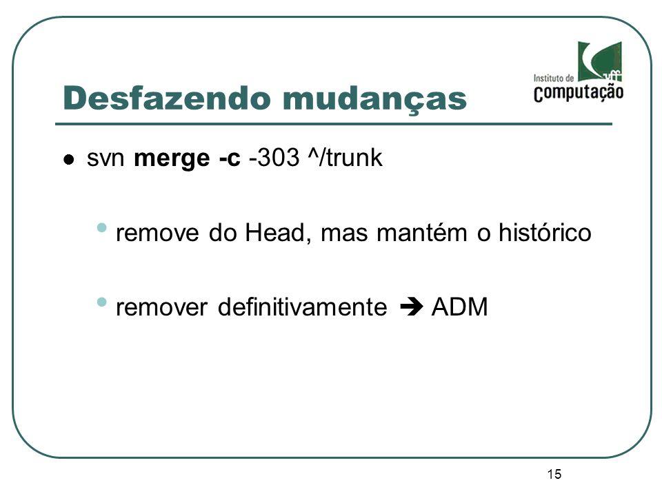 15 Desfazendo mudanças svn merge -c -303 ^/trunk remove do Head, mas mantém o histórico remover definitivamente ADM