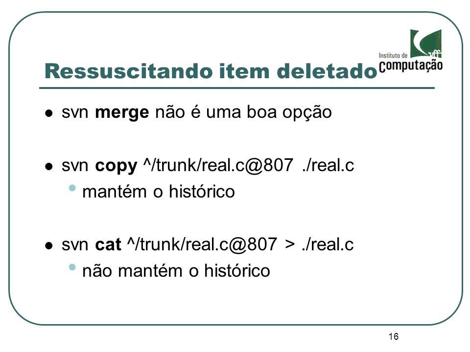16 Ressuscitando item deletado svn merge não é uma boa opção svn copy ^/trunk/real.c@807./real.c mantém o histórico svn cat ^/trunk/real.c@807 >./real