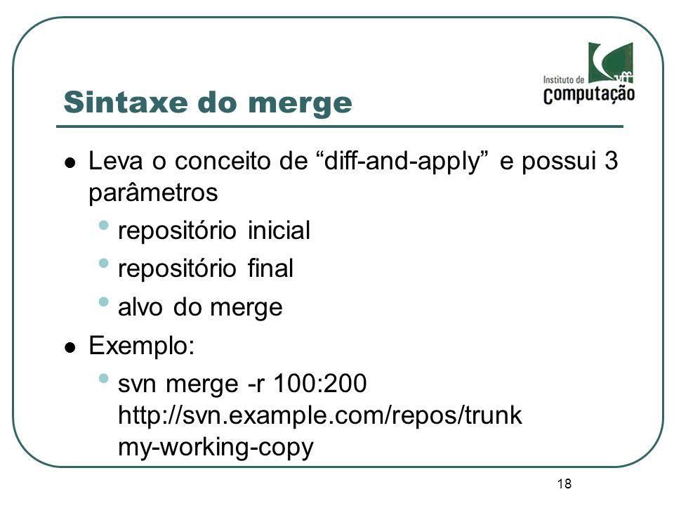 18 Sintaxe do merge Leva o conceito de diff-and-apply e possui 3 parâmetros repositório inicial repositório final alvo do merge Exemplo: svn merge -r