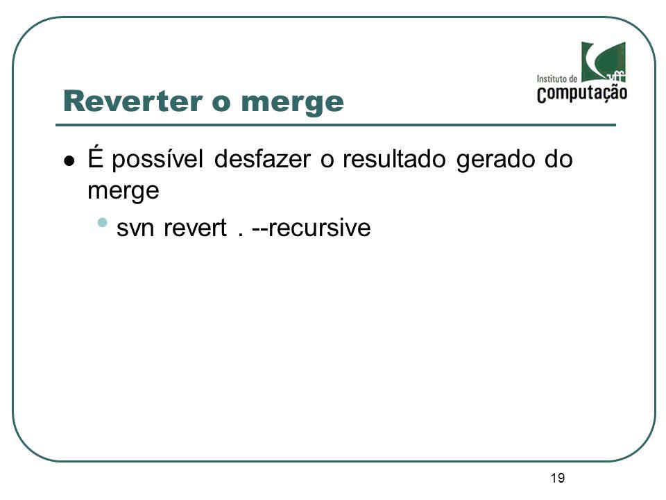 19 Reverter o merge É possível desfazer o resultado gerado do merge svn revert. --recursive