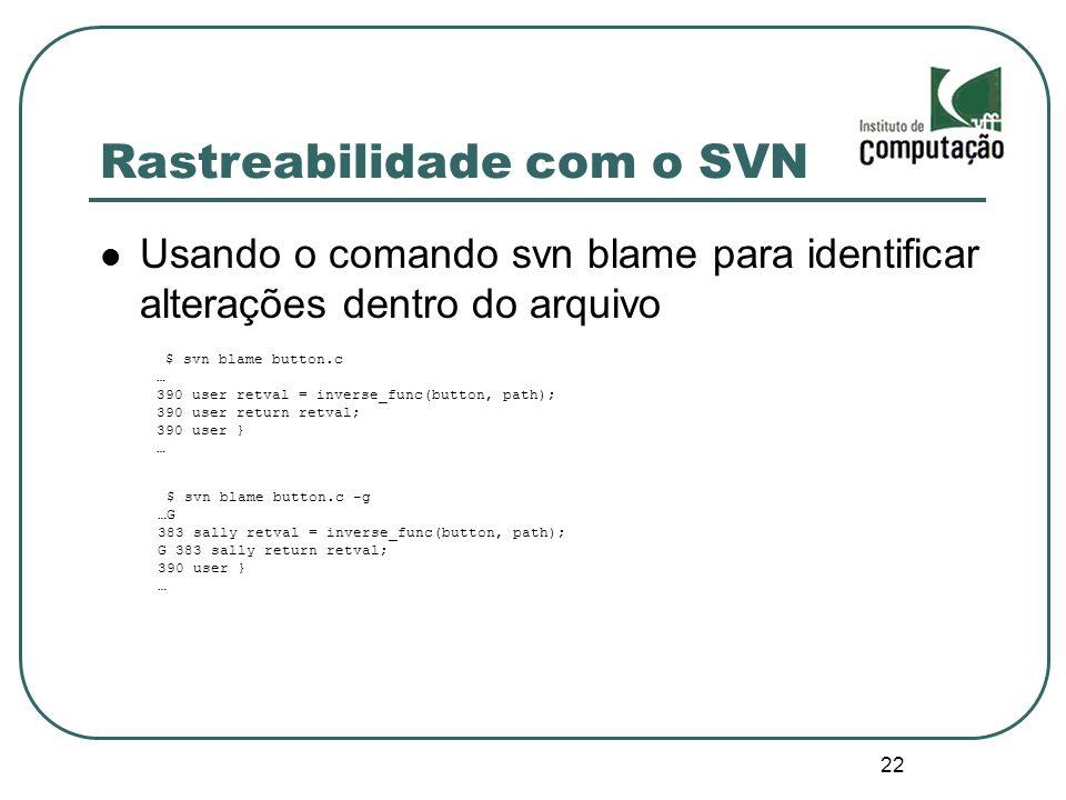 22 Rastreabilidade com o SVN Usando o comando svn blame para identificar alterações dentro do arquivo $ svn blame button.c … 390 user retval = inverse