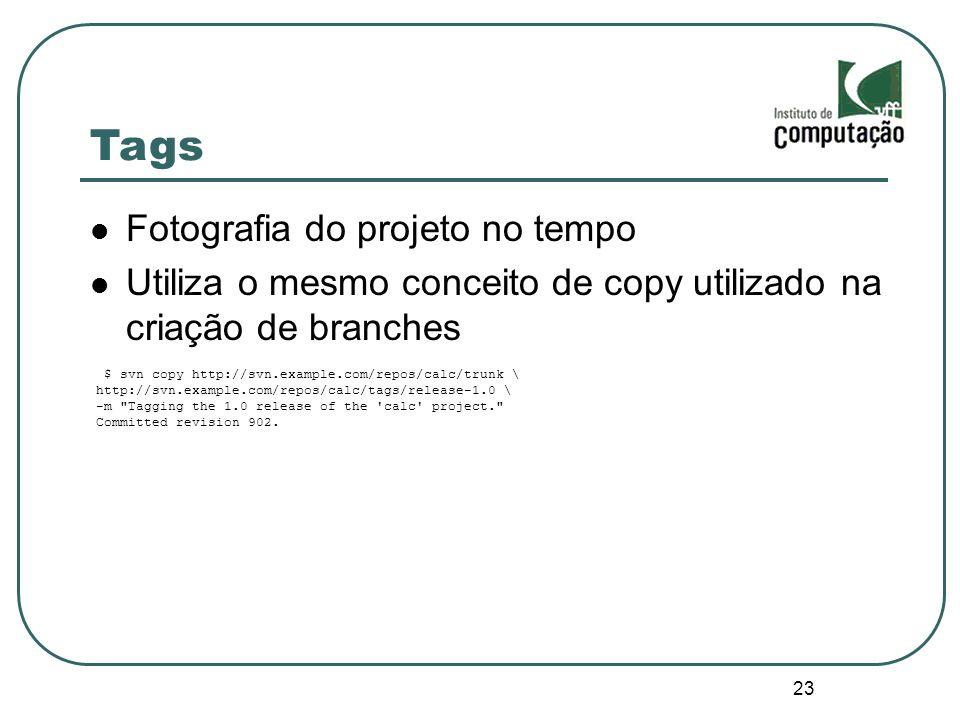 23 Tags Fotografia do projeto no tempo Utiliza o mesmo conceito de copy utilizado na criação de branches $ svn copy http://svn.example.com/repos/calc/