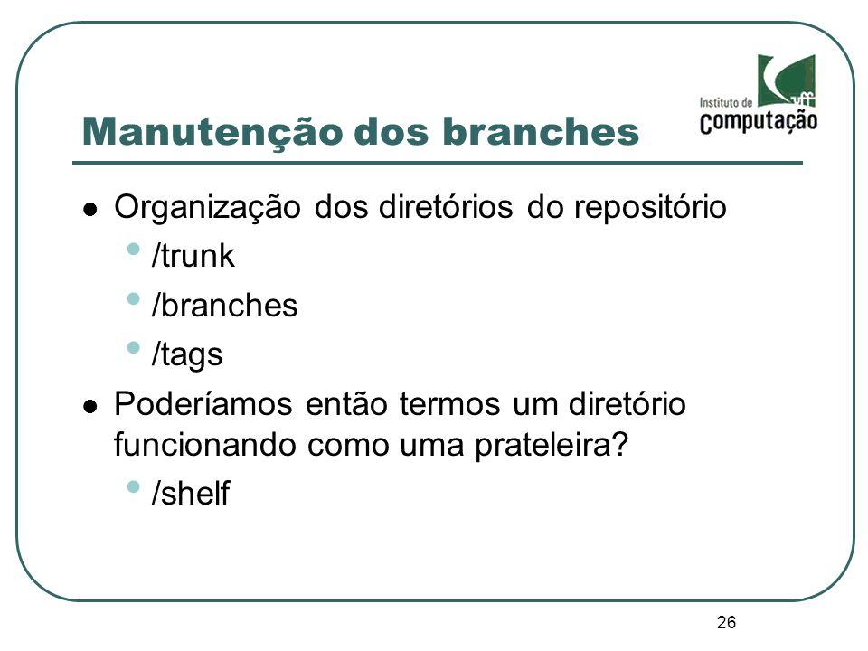 26 Manutenção dos branches Organização dos diretórios do repositório /trunk /branches /tags Poderíamos então termos um diretório funcionando como uma