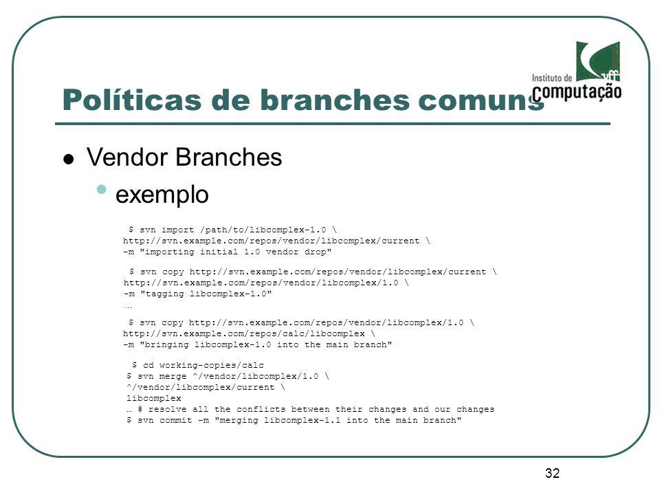 32 Políticas de branches comuns Vendor Branches exemplo $ svn import /path/to/libcomplex-1.0 \ http://svn.example.com/repos/vendor/libcomplex/current