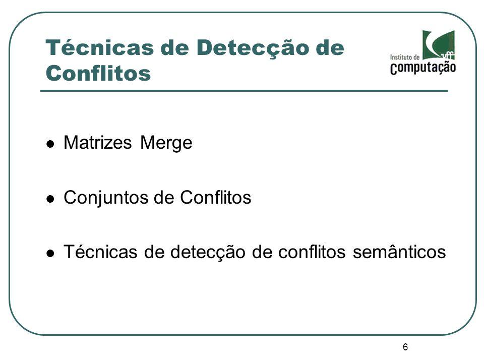 6 Técnicas de Detecção de Conflitos Matrizes Merge Conjuntos de Conflitos Técnicas de detecção de conflitos semânticos