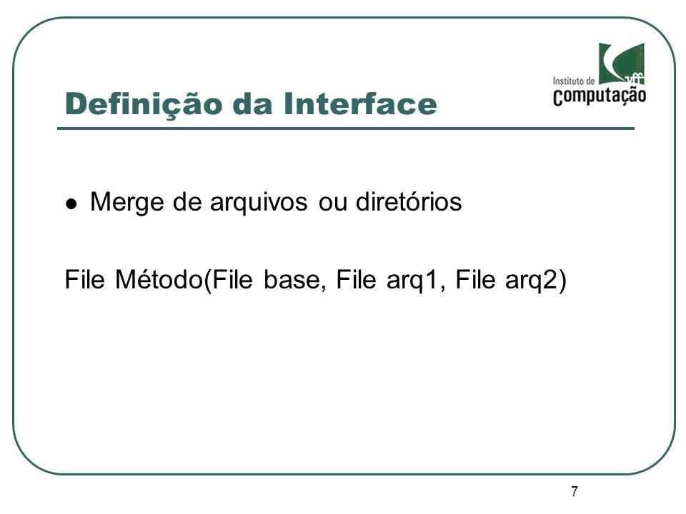 7 Definição da Interface Merge de arquivos ou diretórios File Método(File base, File arq1, File arq2)