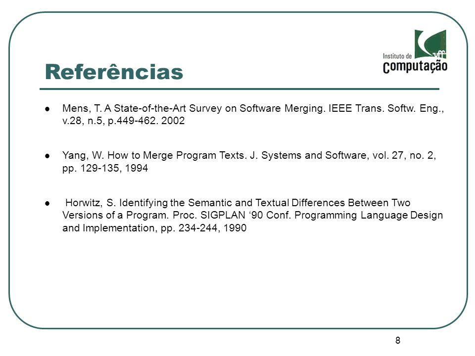 8 Referências Mens, T. A State-of-the-Art Survey on Software Merging. IEEE Trans. Softw. Eng., v.28, n.5, p.449-462. 2002 Yang, W. How to Merge Progra