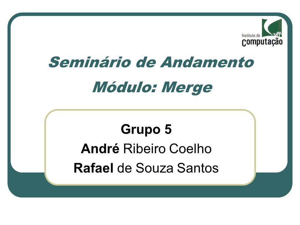 Seminário de Andamento Módulo: Merge Grupo 5 André Ribeiro Coelho Rafael de Souza Santos