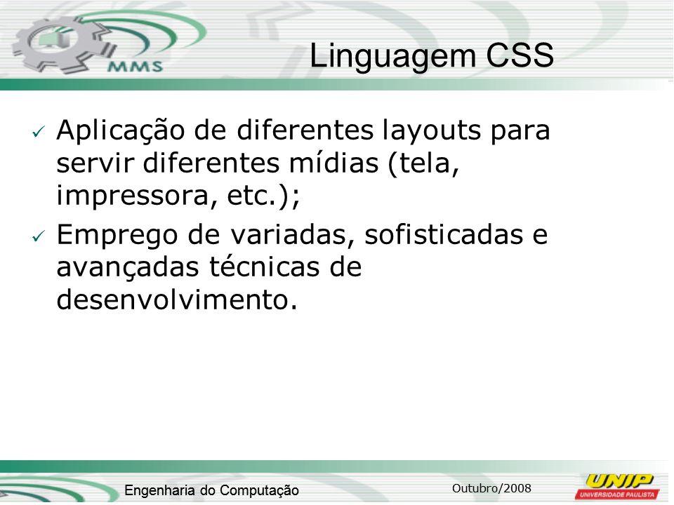 Outubro/2008 Engenharia do Computação Linguagem CSS Aplicação de diferentes layouts para servir diferentes mídias (tela, impressora, etc.); Emprego de