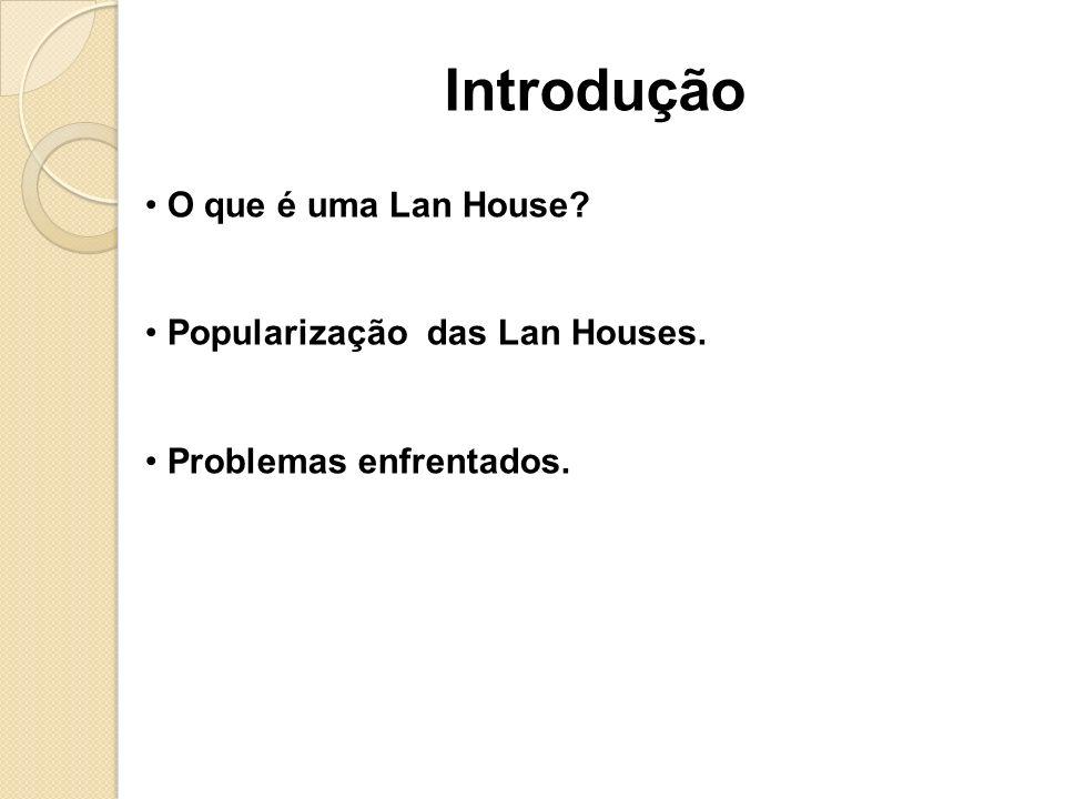 O que é uma Lan House? Popularização das Lan Houses. Problemas enfrentados. Introdução