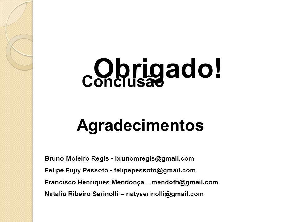Conclusão Agradecimentos Bruno Moleiro Regis - brunomregis@gmail.com Felipe Fujiy Pessoto - felipepessoto@gmail.com Francisco Henriques Mendonça – men