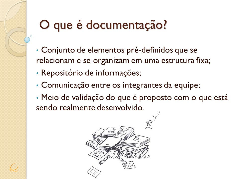 O que é documentação? Conjunto de elementos pré-definidos que se relacionam e se organizam em uma estrutura fixa; Repositório de informações; Comunica