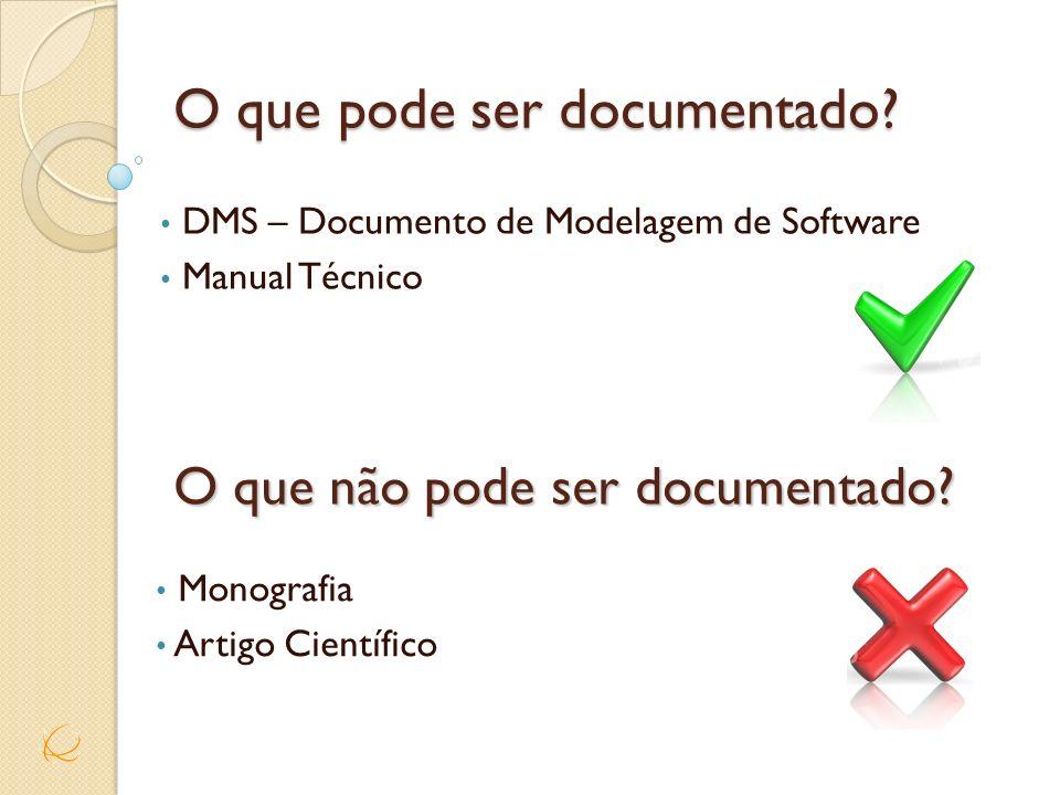 O que pode ser documentado? DMS – Documento de Modelagem de Software Manual Técnico O que não pode ser documentado? Monografia Artigo Científico