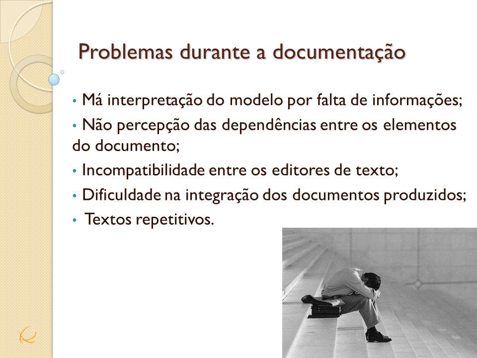 Problemas durante a documentação Má interpretação do modelo por falta de informações; Não percepção das dependências entre os elementos do documento;