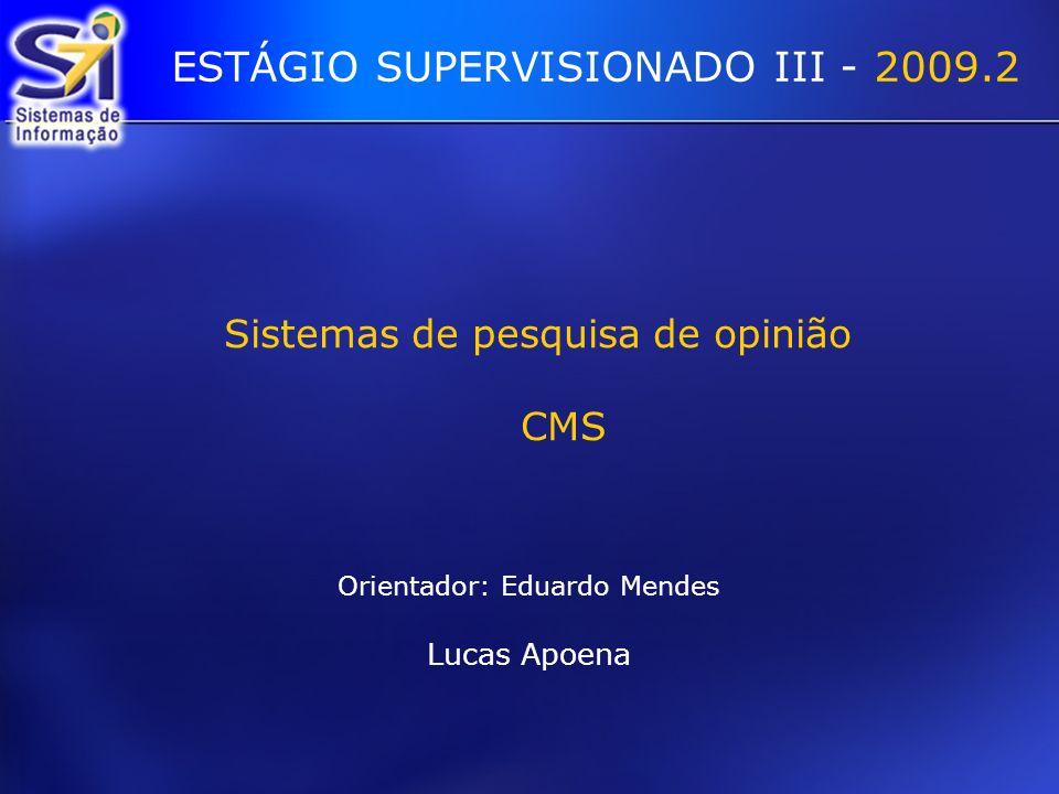 Sistemas de pesquisa de opinião CMS Orientador: Eduardo Mendes Lucas Apoena ESTÁGIO SUPERVISIONADO III - 2009.2