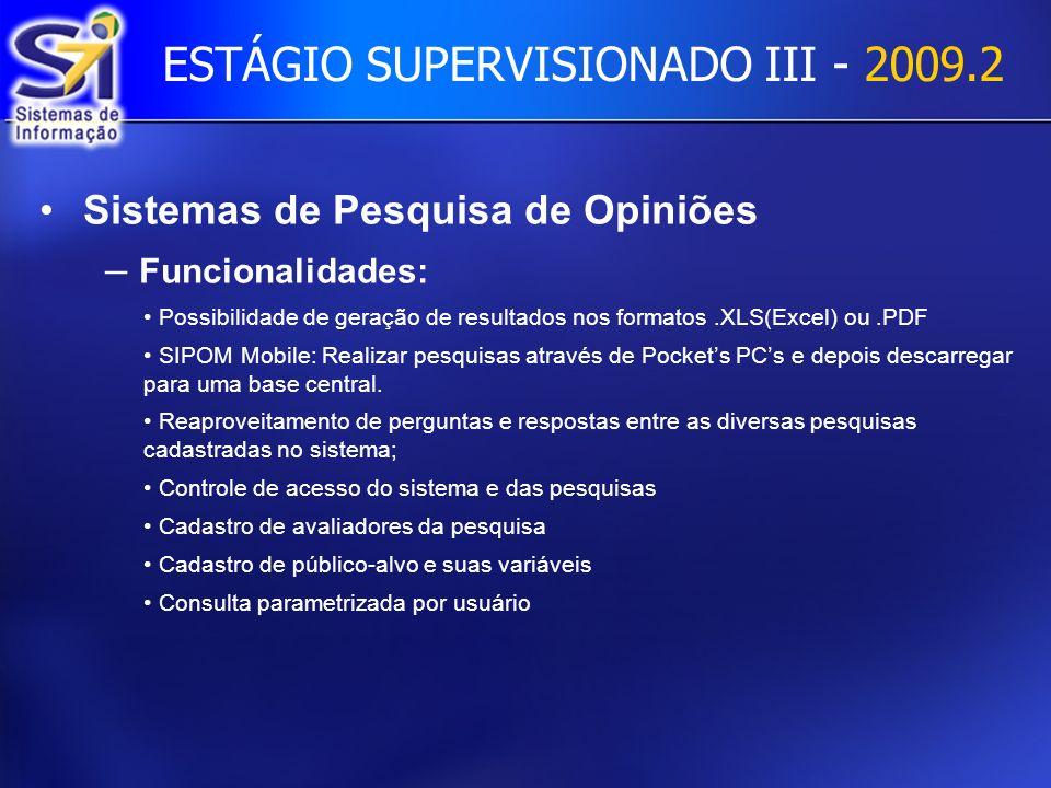 ESTÁGIO SUPERVISIONADO III - 2009.2 Sistemas de Pesquisa de Opiniões – Funcionalidades: Possibilidade de geração de resultados nos formatos.XLS(Excel) ou.PDF SIPOM Mobile: Realizar pesquisas através de Pockets PCs e depois descarregar para uma base central.