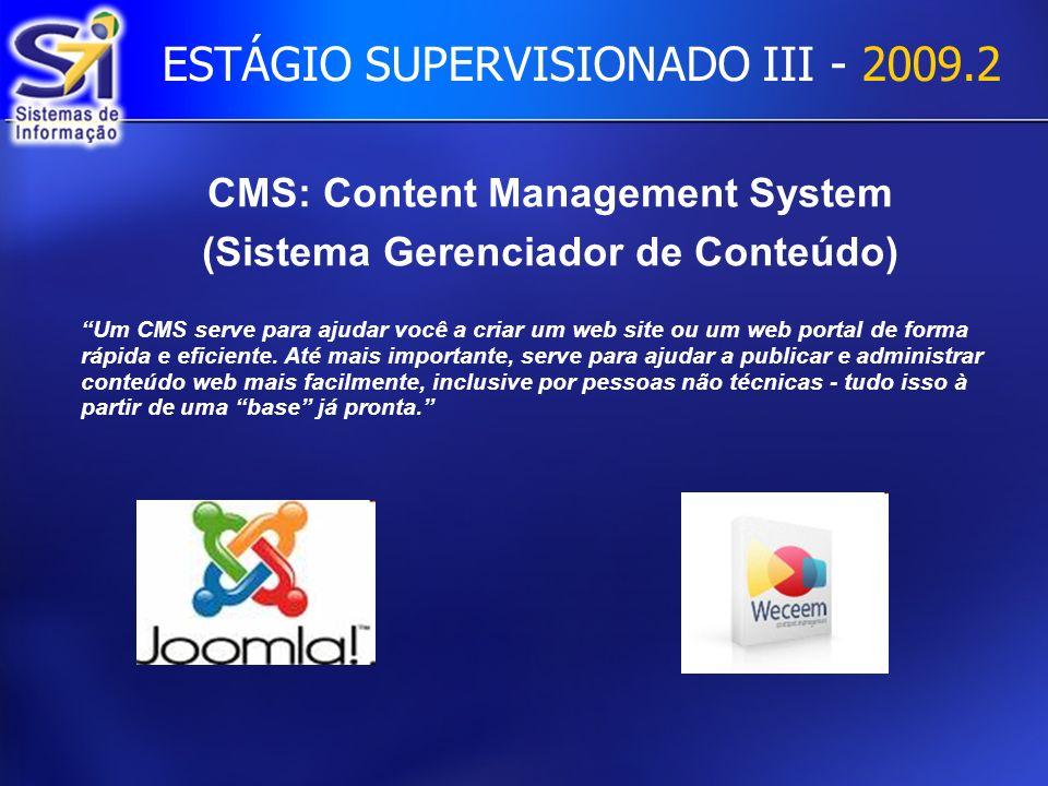ESTÁGIO SUPERVISIONADO III - 2009.2 CMS: Content Management System (Sistema Gerenciador de Conteúdo) Um CMS serve para ajudar você a criar um web site ou um web portal de forma rápida e eficiente.