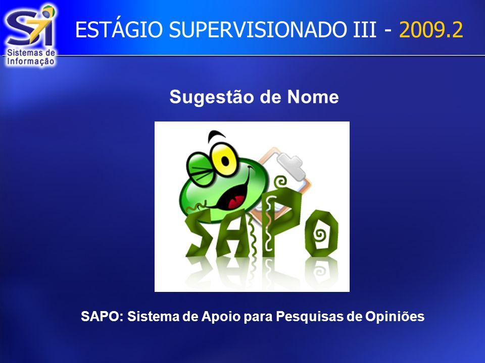 ESTÁGIO SUPERVISIONADO III - 2009.2 Sugestão de Nome SAPO: Sistema de Apoio para Pesquisas de Opiniões