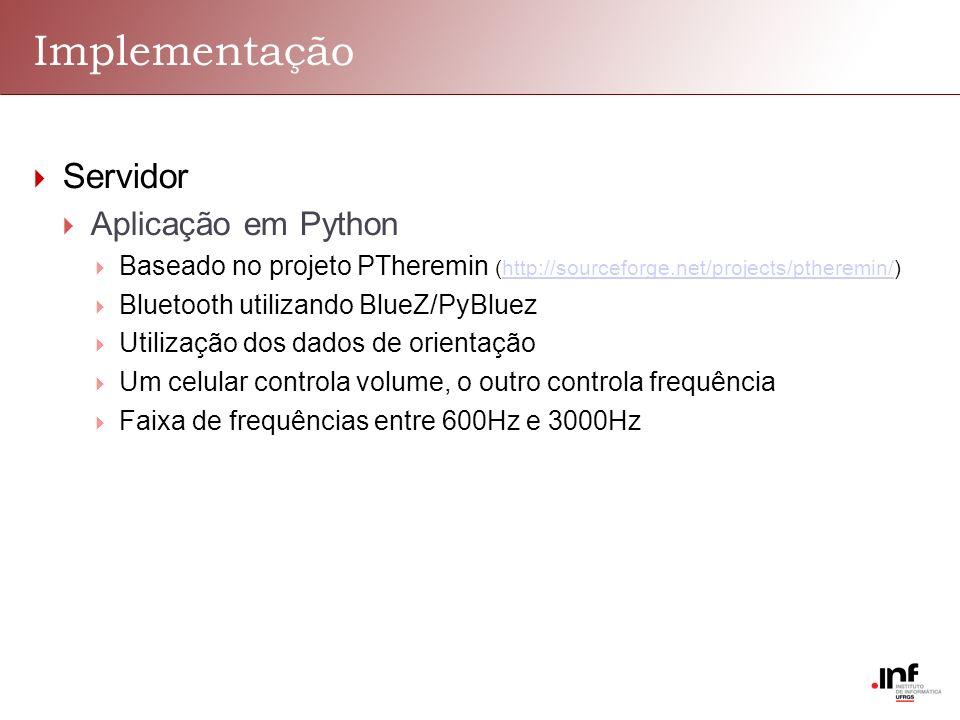 Implementação Servidor Aplicação em Python Baseado no projeto PTheremin (http://sourceforge.net/projects/ptheremin/)http://sourceforge.net/projects/ptheremin/ Bluetooth utilizando BlueZ/PyBluez Utilização dos dados de orientação Um celular controla volume, o outro controla frequência Faixa de frequências entre 600Hz e 3000Hz