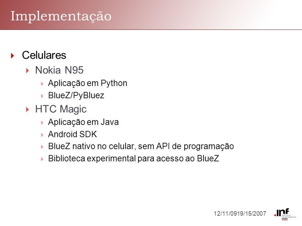 12/11/0919/15/2007 Implementação Celulares Nokia N95 Aplicação em Python BlueZ/PyBluez HTC Magic Aplicação em Java Android SDK BlueZ nativo no celular, sem API de programação Biblioteca experimental para acesso ao BlueZ