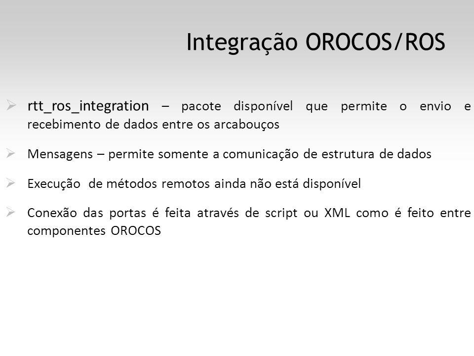 Integração OROCOS/ROS rtt_ros_integration – pacote disponível que permite o envio e recebimento de dados entre os arcabouços Mensagens – permite somente a comunicação de estrutura de dados Execução de métodos remotos ainda não está disponível Conexão das portas é feita através de script ou XML como é feito entre componentes OROCOS