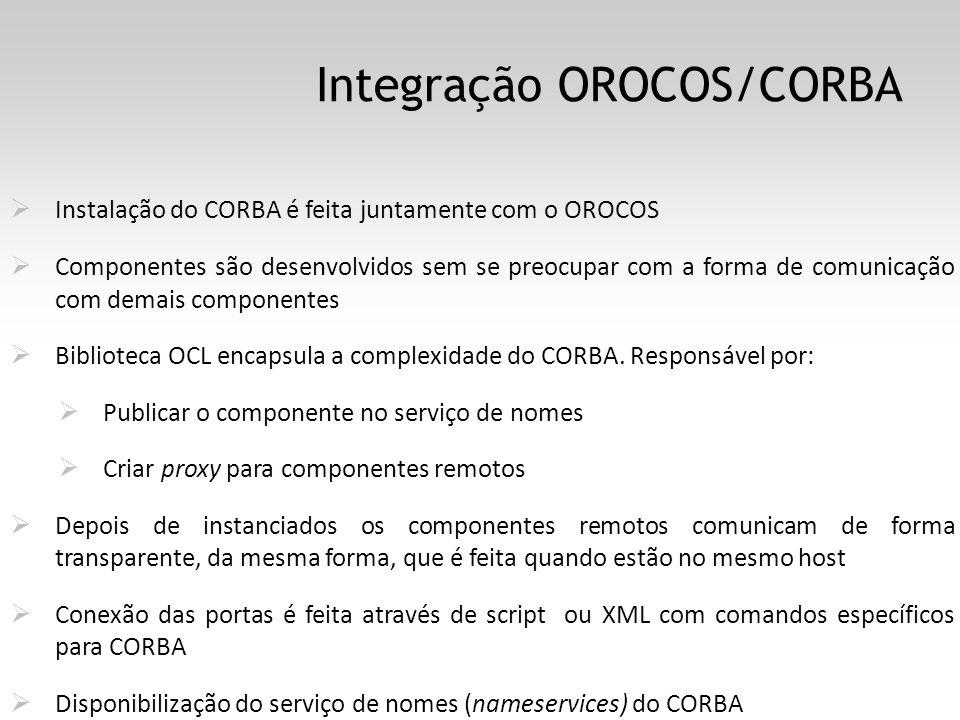 Integração OROCOS/CORBA Instalação do CORBA é feita juntamente com o OROCOS Componentes são desenvolvidos sem se preocupar com a forma de comunicação com demais componentes Biblioteca OCL encapsula a complexidade do CORBA.