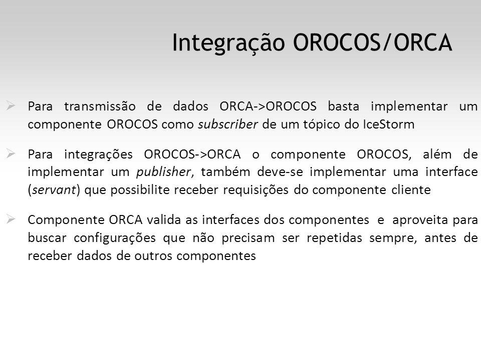 Integração OROCOS/ORCA Para transmissão de dados ORCA->OROCOS basta implementar um componente OROCOS como subscriber de um tópico do IceStorm Para integrações OROCOS->ORCA o componente OROCOS, além de implementar um publisher, também deve-se implementar uma interface (servant) que possibilite receber requisições do componente cliente Componente ORCA valida as interfaces dos componentes e aproveita para buscar configurações que não precisam ser repetidas sempre, antes de receber dados de outros componentes