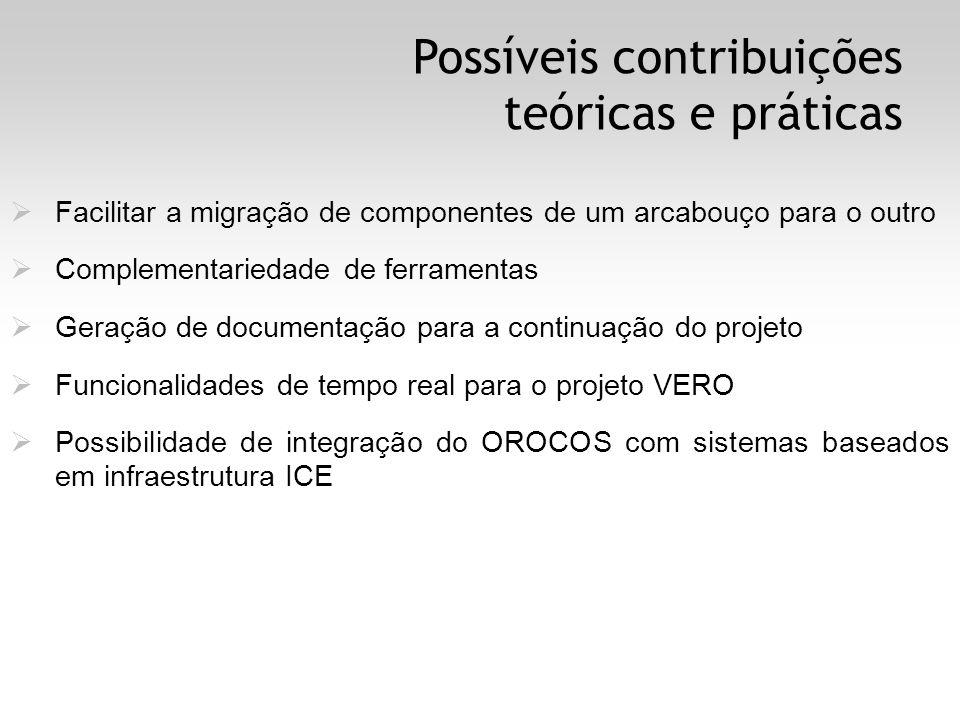 Possíveis contribuições teóricas e práticas Facilitar a migração de componentes de um arcabouço para o outro Complementariedade de ferramentas Geração de documentação para a continuação do projeto Funcionalidades de tempo real para o projeto VERO Possibilidade de integração do OROCOS com sistemas baseados em infraestrutura ICE