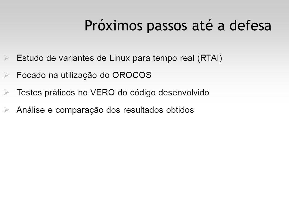 Próximos passos até a defesa Estudo de variantes de Linux para tempo real (RTAI) Focado na utilização do OROCOS Testes práticos no VERO do código desenvolvido Análise e comparação dos resultados obtidos