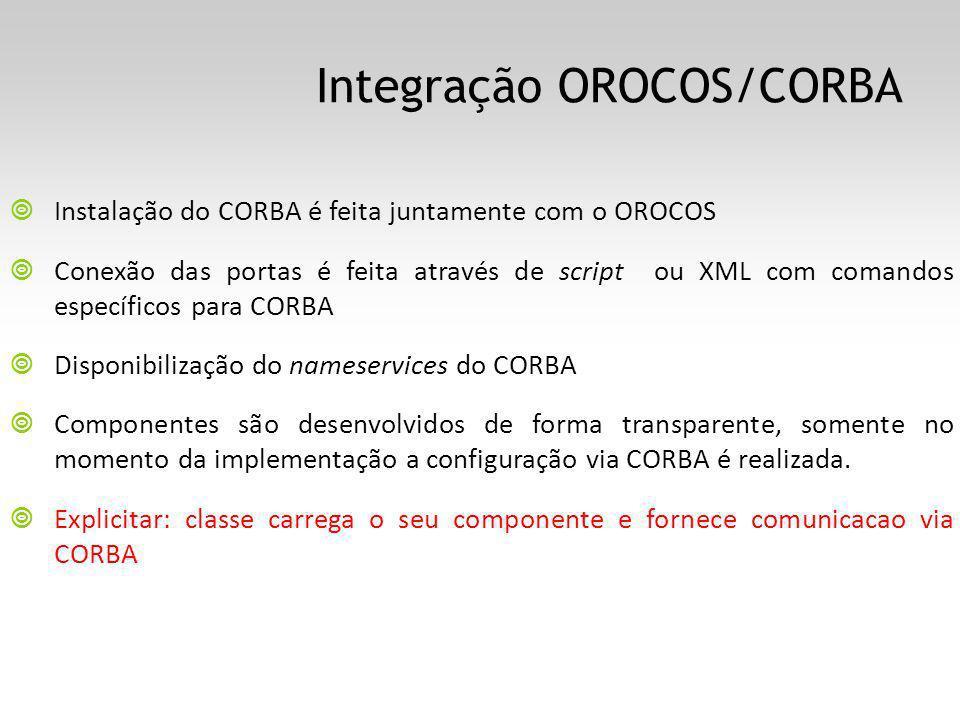 Integração OROCOS/CORBA Instalação do CORBA é feita juntamente com o OROCOS Conexão das portas é feita através de script ou XML com comandos específicos para CORBA Disponibilização do nameservices do CORBA Componentes são desenvolvidos de forma transparente, somente no momento da implementação a configuração via CORBA é realizada.