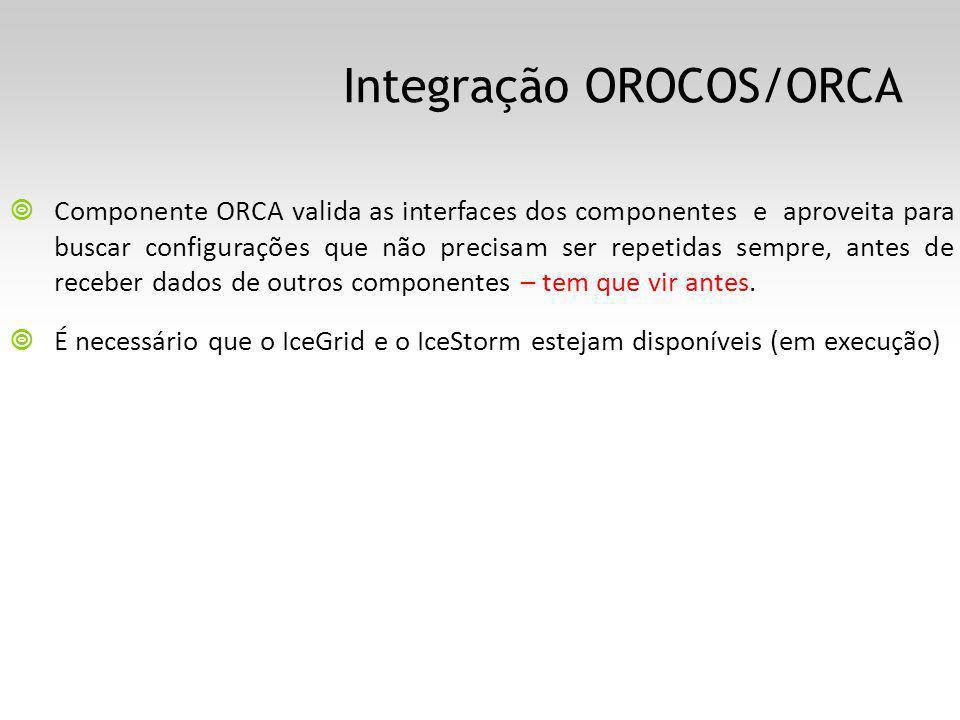 Integração OROCOS/ORCA Componente ORCA valida as interfaces dos componentes e aproveita para buscar configurações que não precisam ser repetidas sempre, antes de receber dados de outros componentes – tem que vir antes.