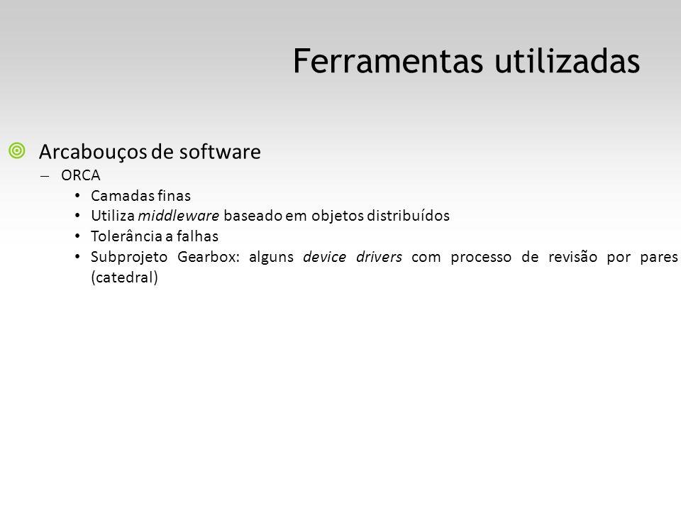 Ferramentas utilizadas Arcabouços de software – ORCA Camadas finas Utiliza middleware baseado em objetos distribuídos Tolerância a falhas Subprojeto Gearbox: alguns device drivers com processo de revisão por pares (catedral)