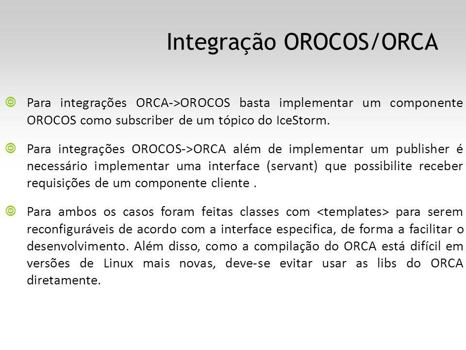 Integração OROCOS/ORCA Para integrações ORCA->OROCOS basta implementar um componente OROCOS como subscriber de um tópico do IceStorm. Para integrações