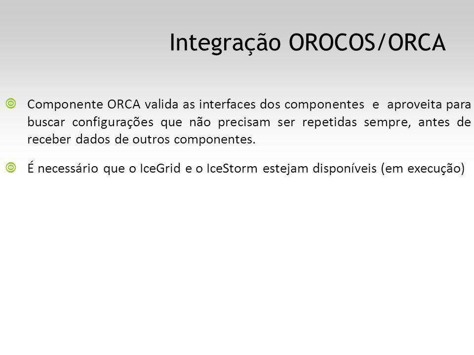 Integração OROCOS/ORCA Componente ORCA valida as interfaces dos componentes e aproveita para buscar configurações que não precisam ser repetidas sempre, antes de receber dados de outros componentes.