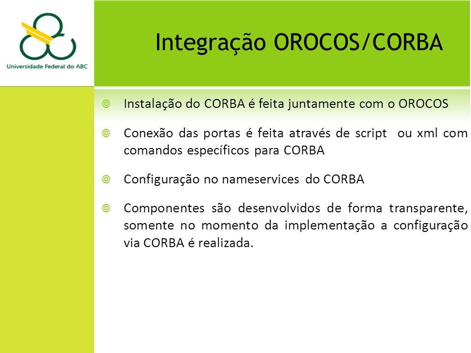 Integração OROCOS/CORBA Instalação do CORBA é feita juntamente com o OROCOS Conexão das portas é feita através de script ou xml com comandos específicos para CORBA Configuração no nameservices do CORBA Componentes são desenvolvidos de forma transparente, somente no momento da implementação a configuração via CORBA é realizada.