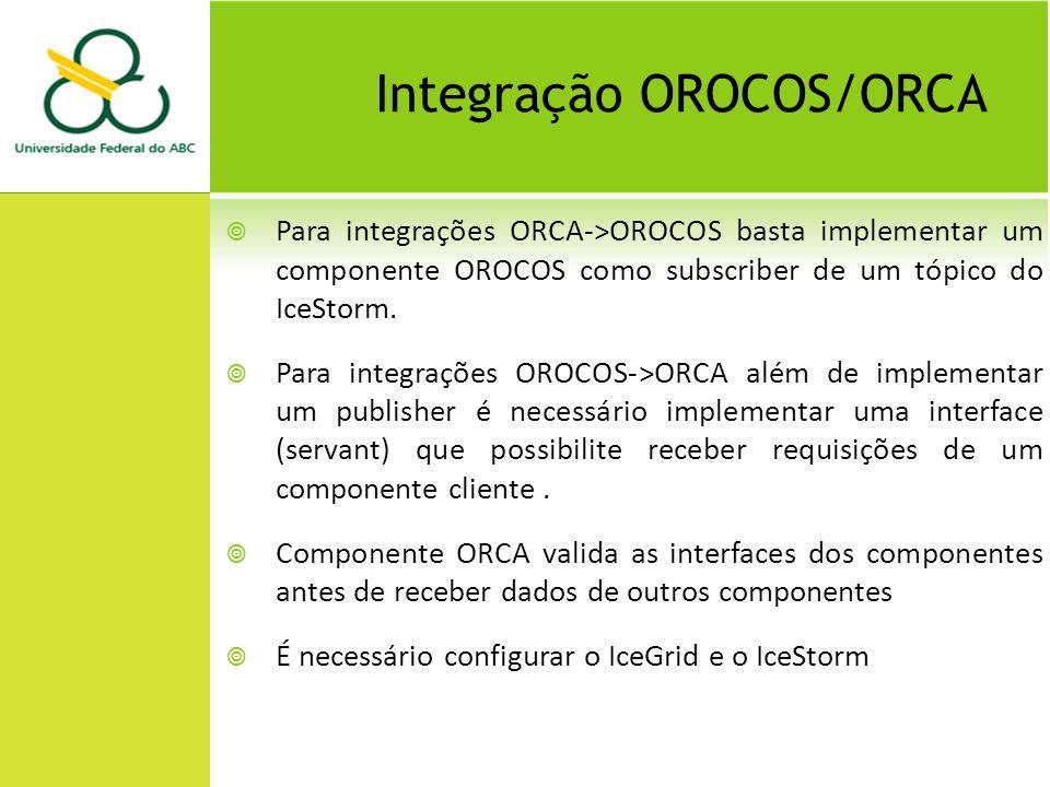 Integração OROCOS/ORCA Para integrações ORCA->OROCOS basta implementar um componente OROCOS como subscriber de um tópico do IceStorm.