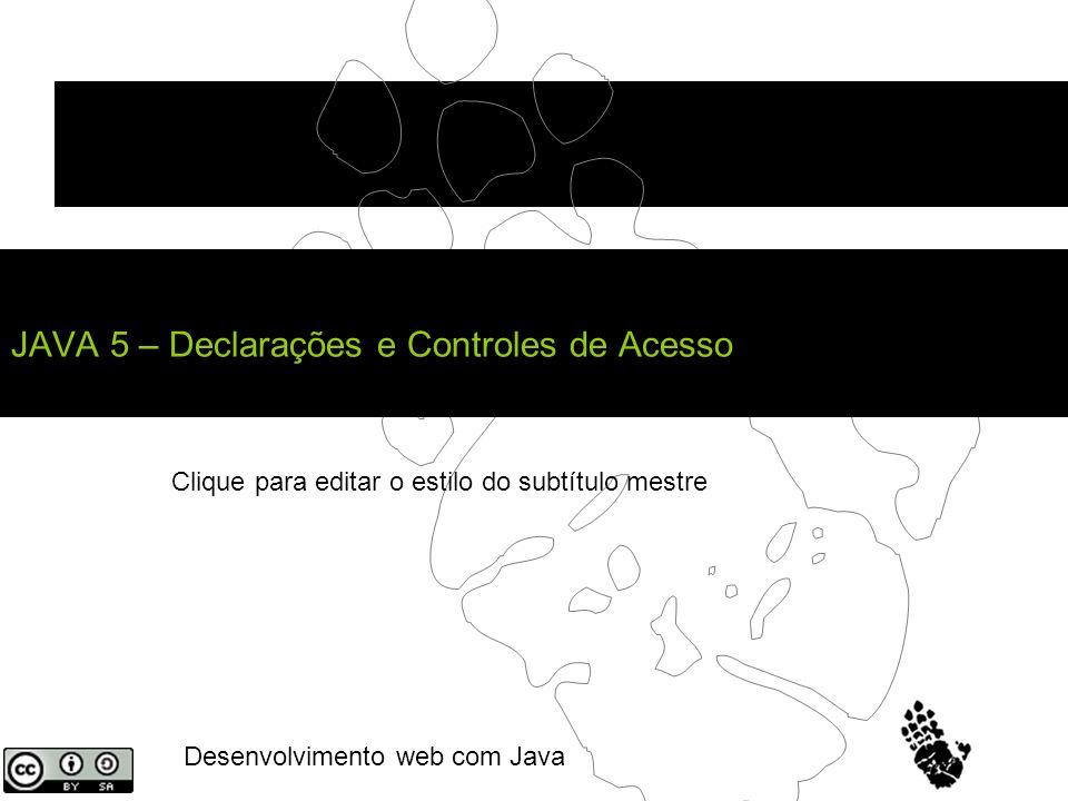 Clique para editar o estilo do subtítulo mestre Desenvolvimento web com Java JAVA 5 – Declarações e Controles de Acesso