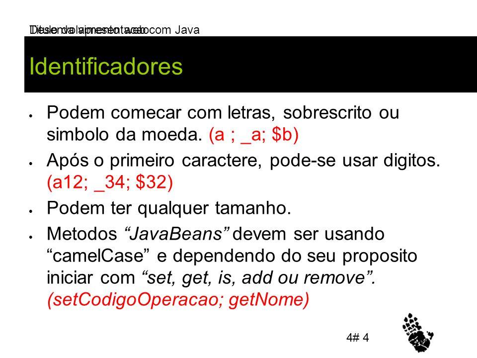 Desenvolvimento web com Java Identificadores Podem comecar com letras, sobrescrito ou simbolo da moeda. (a ; _a; $b) Após o primeiro caractere, pode-s