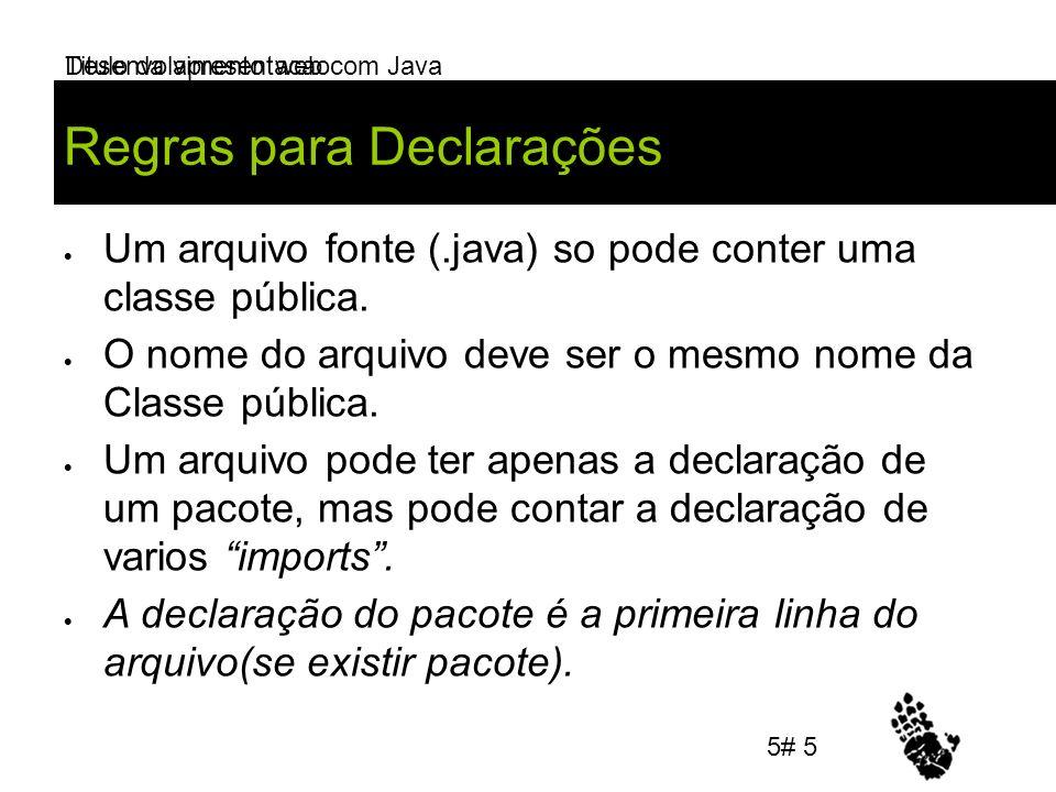 Desenvolvimento web com Java Regras para Declarações Um arquivo fonte (.java) so pode conter uma classe pública. O nome do arquivo deve ser o mesmo no