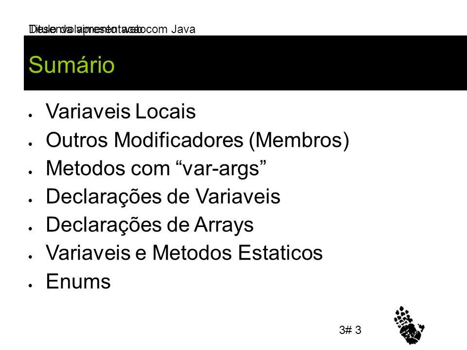 Desenvolvimento web com Java Sumário Variaveis Locais Outros Modificadores (Membros) Metodos com var-args Declarações de Variaveis Declarações de Arrays Variaveis e Metodos Estaticos Enums Titulo da apresentacao 3# 3