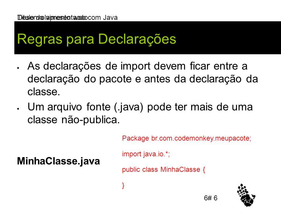 Desenvolvimento web com Java Regras para Declarações As declarações de import devem ficar entre a declaração do pacote e antes da declaração da classe.