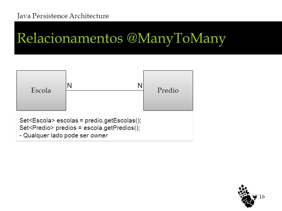 Relacionamentos @ManyToMany Java Persistence Architecture # 16 Escola Predio NN Set escolas = predio.getEscolas(); Set predios = escola.getPredios(); - Qualquer lado pode ser owner Set escolas = predio.getEscolas(); Set predios = escola.getPredios(); - Qualquer lado pode ser owner