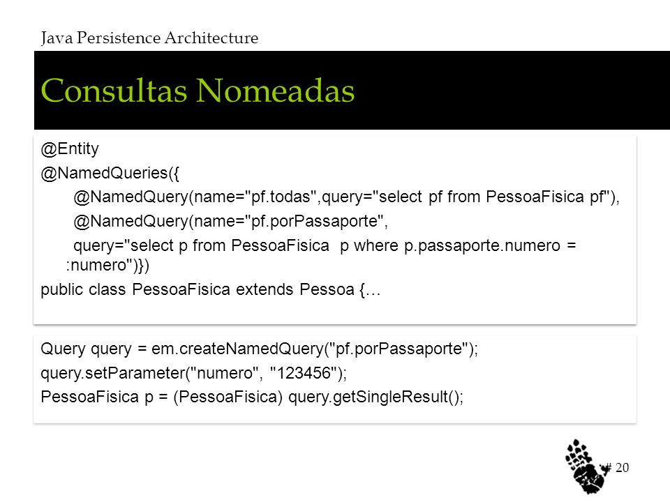 Consultas Nomeadas Java Persistence Architecture # 20 @Entity @NamedQueries({ @NamedQuery(name= pf.todas ,query= select pf from PessoaFisica pf ), @NamedQuery(name= pf.porPassaporte , query= select p from PessoaFisica p where p.passaporte.numero = :numero )}) public class PessoaFisica extends Pessoa {… @Entity @NamedQueries({ @NamedQuery(name= pf.todas ,query= select pf from PessoaFisica pf ), @NamedQuery(name= pf.porPassaporte , query= select p from PessoaFisica p where p.passaporte.numero = :numero )}) public class PessoaFisica extends Pessoa {… Query query = em.createNamedQuery( pf.porPassaporte ); query.setParameter( numero , 123456 ); PessoaFisica p = (PessoaFisica) query.getSingleResult(); Query query = em.createNamedQuery( pf.porPassaporte ); query.setParameter( numero , 123456 ); PessoaFisica p = (PessoaFisica) query.getSingleResult();