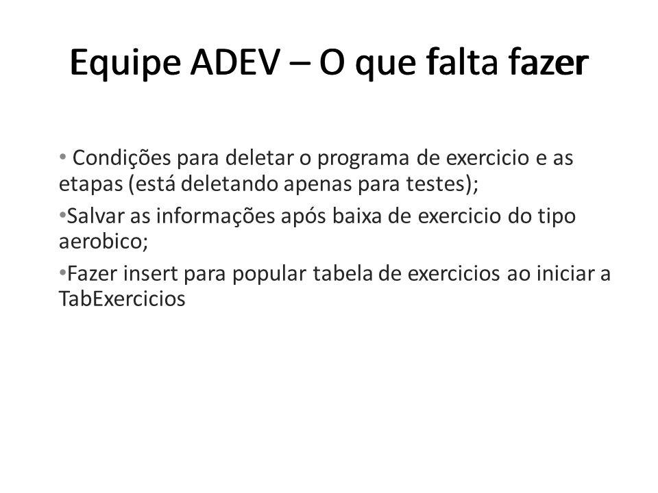 Equipe ADEV – O que falta fazer Condições para deletar o programa de exercicio e as etapas (está deletando apenas para testes); Salvar as informações após baixa de exercicio do tipo aerobico; Fazer insert para popular tabela de exercicios ao iniciar a TabExercicios